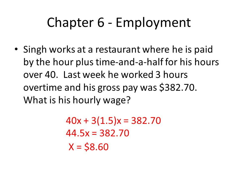 Chapter 6 - Employment Singh works at a restaurant where he is paid by the hour plus time-and-a-half for his hours over 40. Last week he worked 3 hour