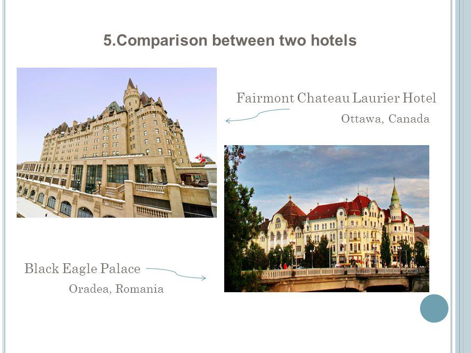 5.Comparison between two hotels Fairmont Chateau Laurier Hotel Black Eagle Palace Ottawa, Canada Oradea, Romania