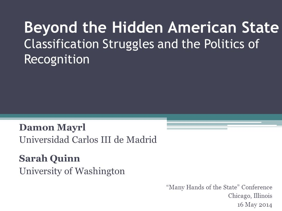 Beyond the Hidden American State Classification Struggles and the Politics of Recognition Damon Mayrl Universidad Carlos III de Madrid Sarah Quinn University of Washington Many Hands of the State Conference Chicago, Illinois 16 May 2014