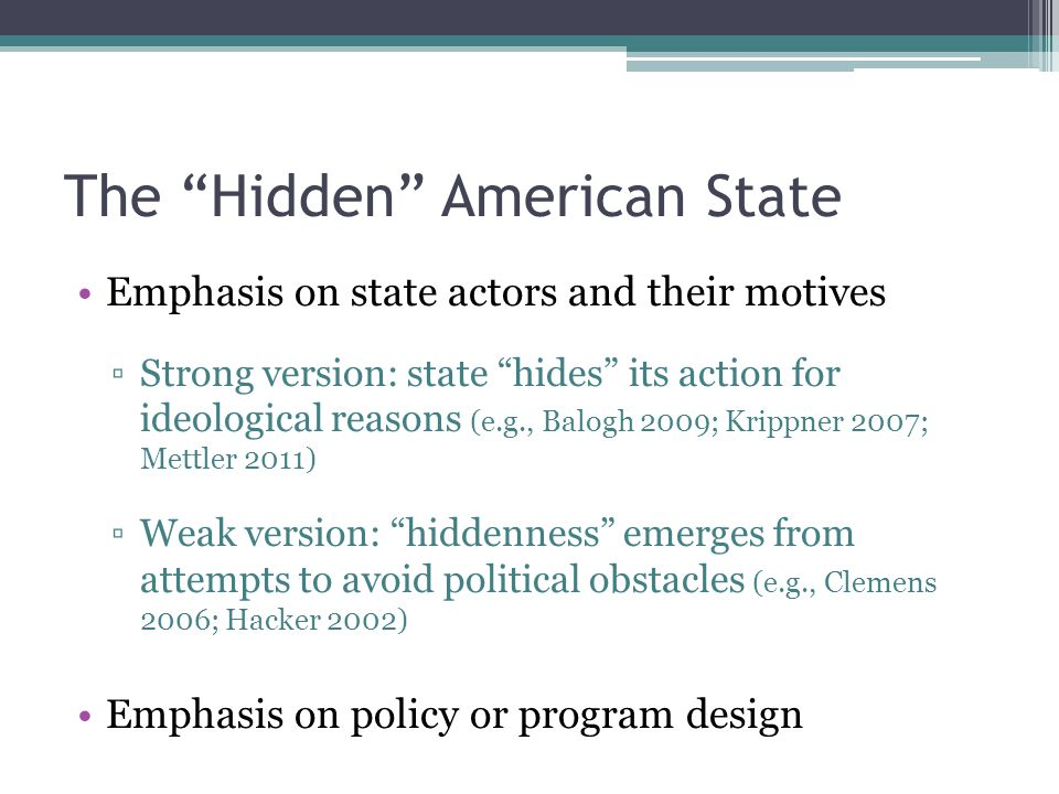 Emphasis on state actors and their motives Strong version: state hides its action for ideological reasons (e.g., Balogh 2009; Krippner 2007; Mettler 2011) Weak version: hiddenness emerges from attempts to avoid political obstacles (e.g., Clemens 2006; Hacker 2002) Emphasis on policy or program design