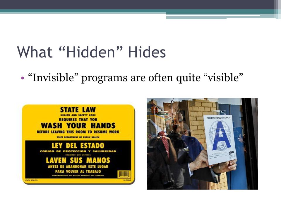 What Hidden Hides Even obvious government programs are often not recognized as such 43% of unemployment insurance beneficiaries, 44% of social security recipients say they have never received government benefits (Mettler 2011) Post office, teachers, firefighters so integrated into our lives that they can pass unnoticed (Balogh 2009; Sheingate 2009)