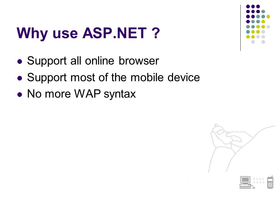Why use ASP.NET Support all online browser Support most of the mobile device No more WAP syntax