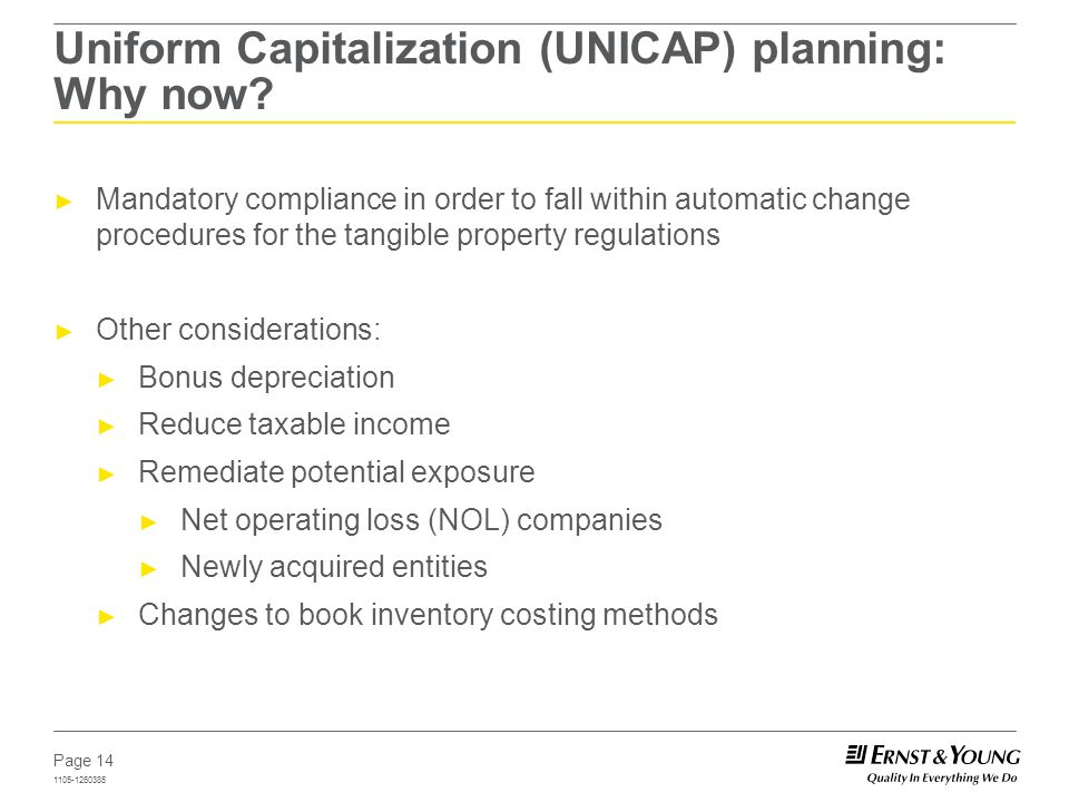 Page 14 1105-1260385 Uniform Capitalization (UNICAP) planning: Why now? Mandatory compliance in order to fall within automatic change procedures for t