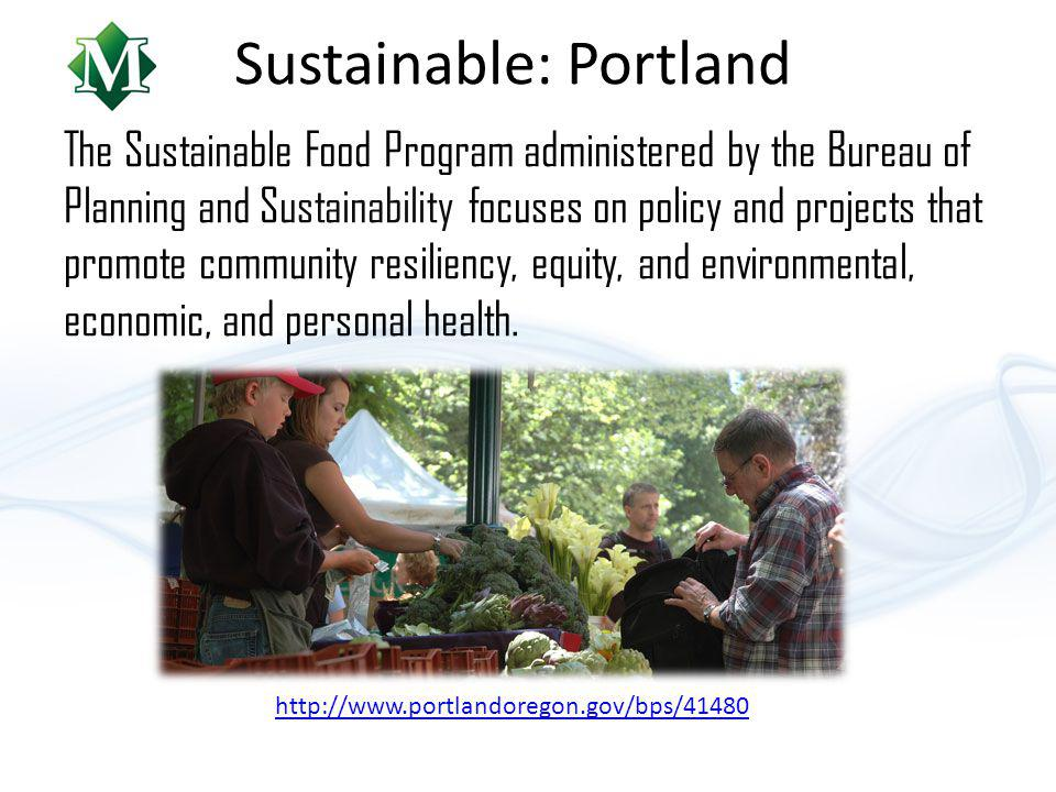 Sustainable: Portland The Sustainable Food Program administered by the Bureau of Planning and Sustainability focuses on policy and projects that promote community resiliency, equity, and environmental, economic, and personal health.