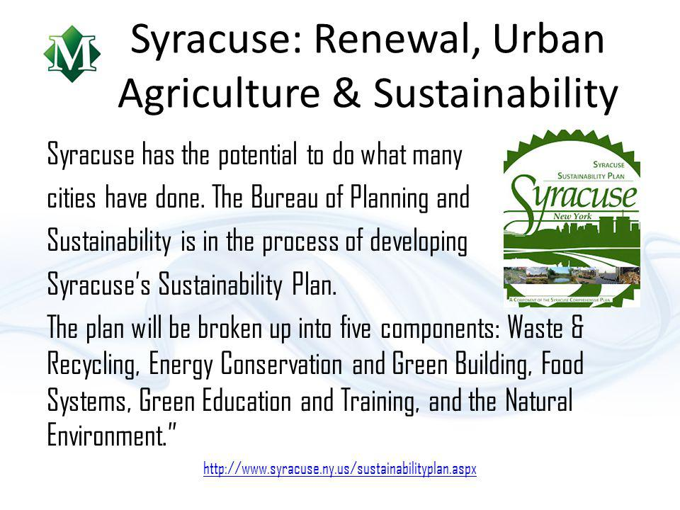 Syracuse: Renewal, Urban Agriculture & Sustainability Syracuse has the potential to do what many cities have done.