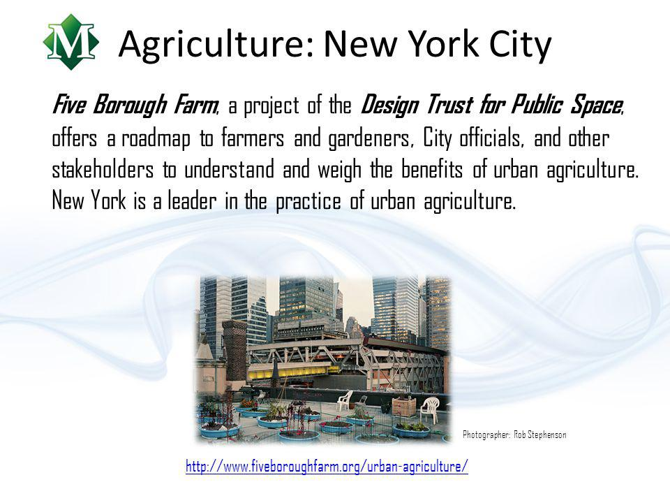 Agriculture: New York City Five Borough Farm, a project of the Design Trust for Public Space, offers a roadmap to farmers and gardeners, City officials, and other stakeholders to understand and weigh the benefits of urban agriculture.