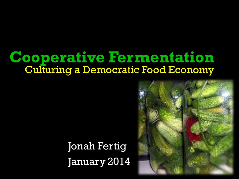Cooperative Fermentation Culturing a Democratic Food Economy Jonah Fertig January 2014