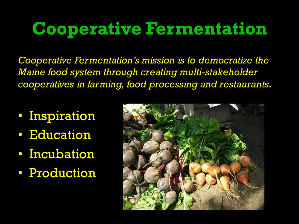 Cooperative Fermentation Cooperative Fermentations mission is to democratize the Maine food system through creating multi-stakeholder cooperatives in farming, food processing and restaurants.