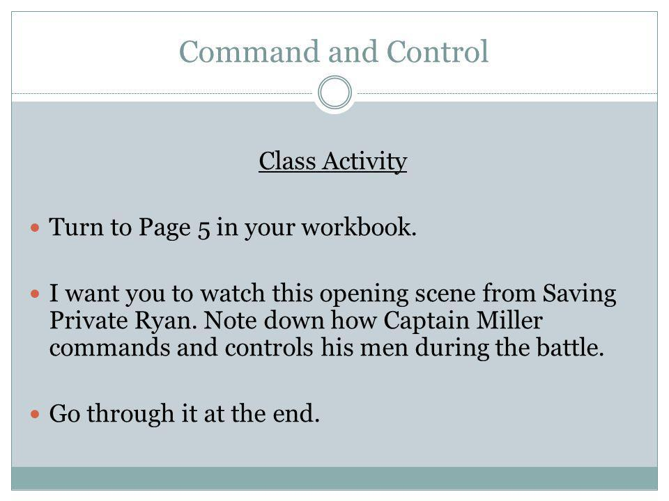 Command and Control Class Activity Turn to Page 5 in your workbook. I want you to watch this opening scene from Saving Private Ryan. Note down how Cap