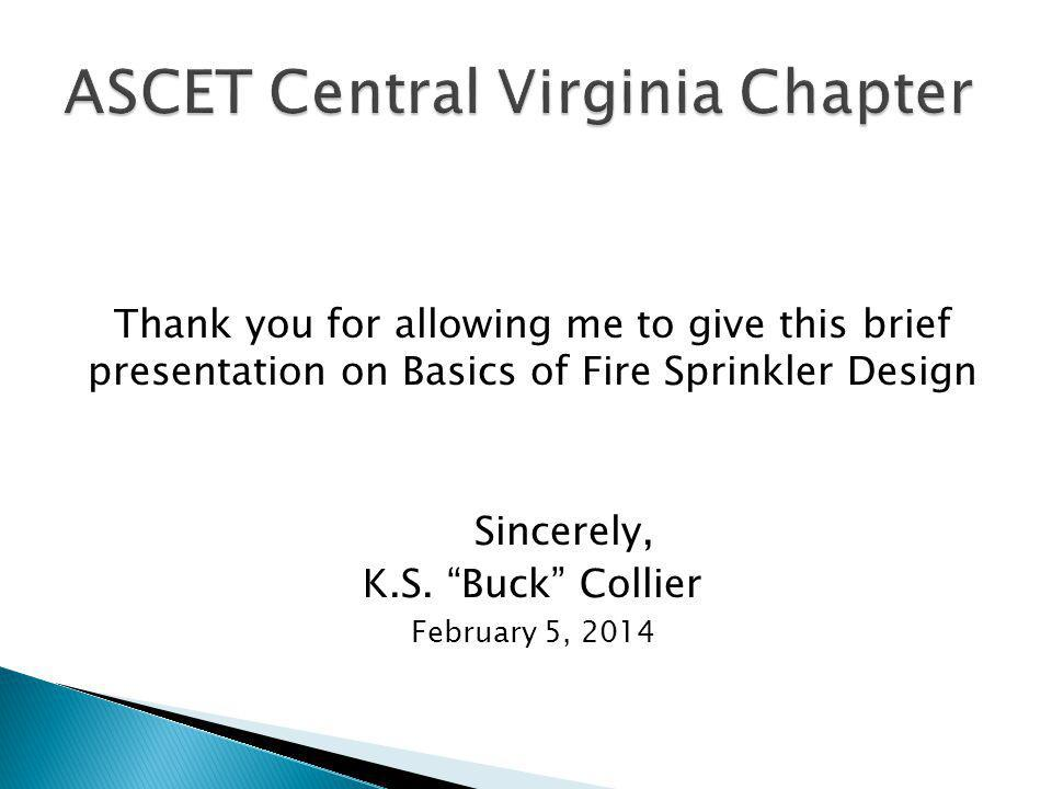 Thank you for allowing me to give this brief presentation on Basics of Fire Sprinkler Design Sincerely, K.S. Buck Collier February 5, 2014