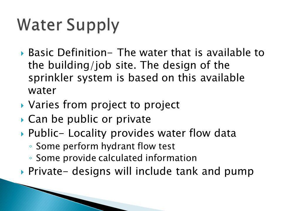 Basic Definition- The water that is available to the building/job site. The design of the sprinkler system is based on this available water Varies fro