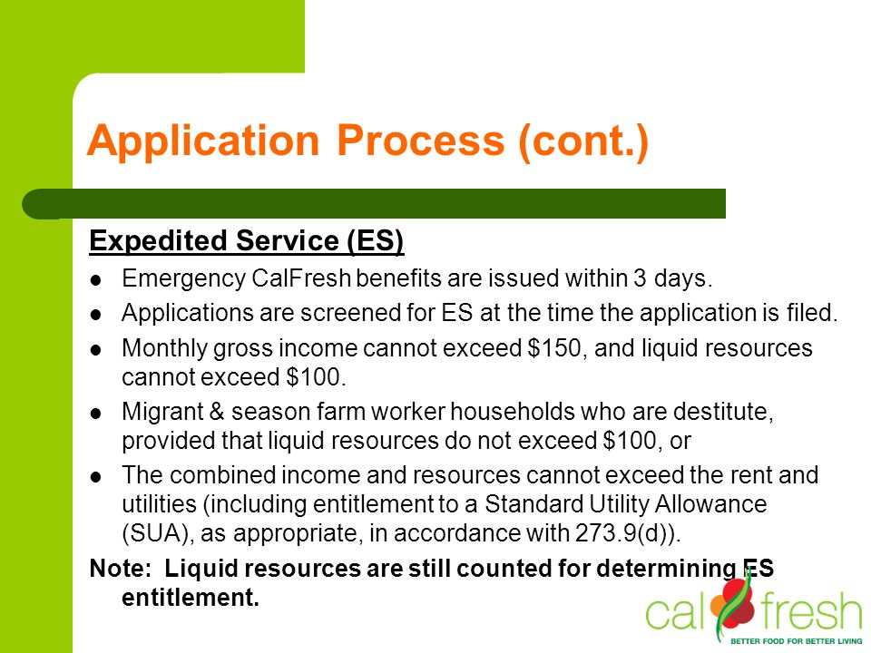 Application Process (cont.) Expedited Service (ES) Emergency CalFresh benefits are issued within 3 days. Applications are screened for ES at the time