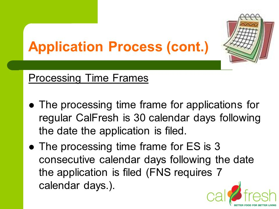 Application Process (cont.) Processing Time Frames The processing time frame for applications for regular CalFresh is 30 calendar days following the d