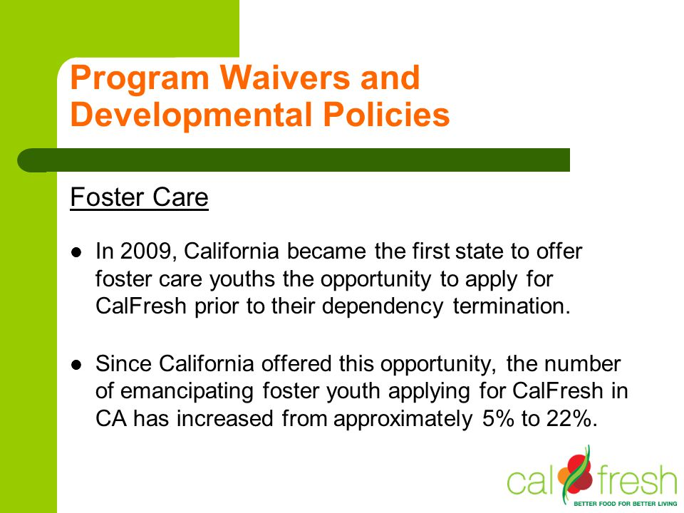 Program Waivers and Developmental Policies Foster Care In 2009, California became the first state to offer foster care youths the opportunity to apply