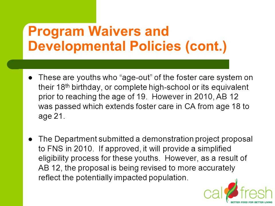 Program Waivers and Developmental Policies (cont.) These are youths who age-out of the foster care system on their 18 th birthday, or complete high-sc