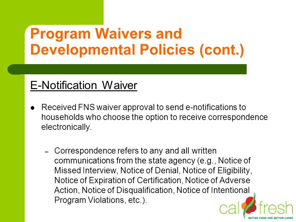 Program Waivers and Developmental Policies (cont.) E-Notification Waiver Received FNS waiver approval to send e-notifications to households who choose