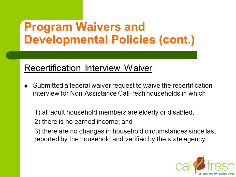 Program Waivers and Developmental Policies (cont.) Recertification Interview Waiver Submitted a federal waiver request to waive the recertification in