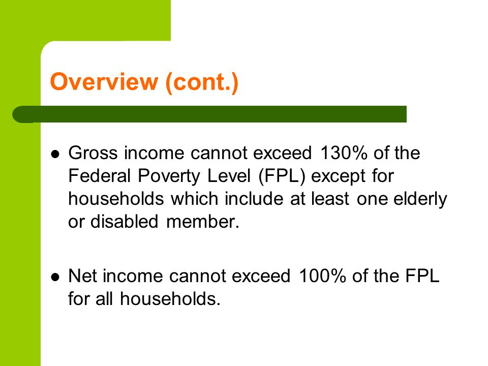 Overview (cont.) Gross income cannot exceed 130% of the Federal Poverty Level (FPL) except for households which include at least one elderly or disabl
