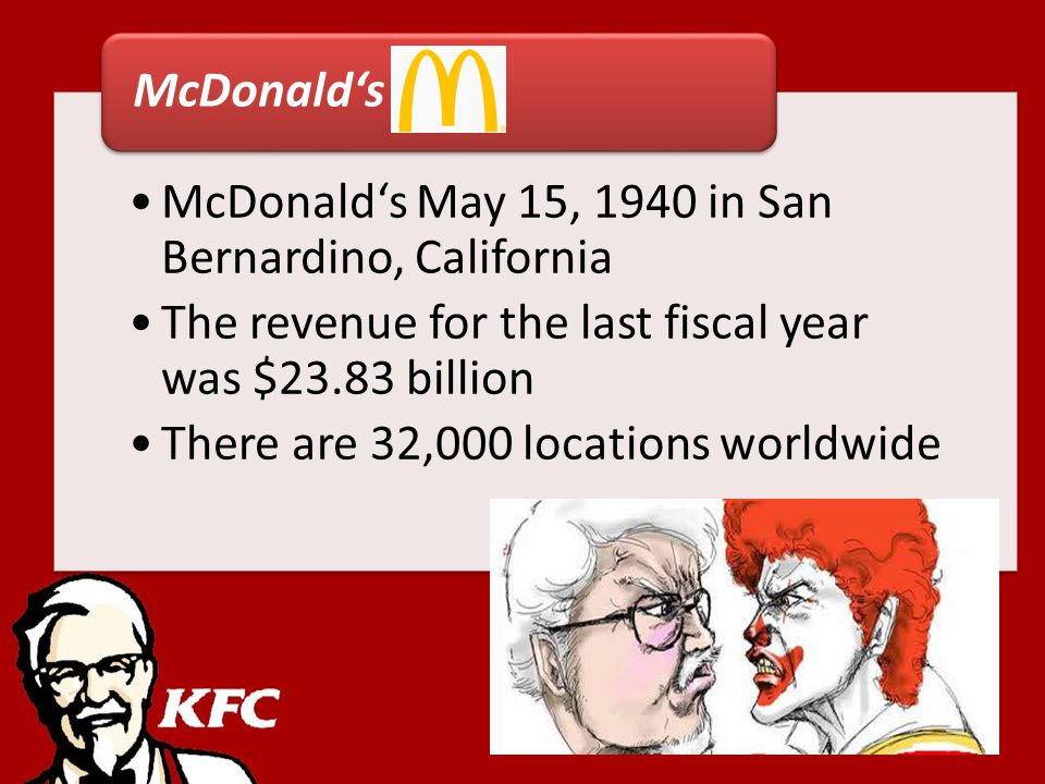 McDonalds May 15, 1940 in San Bernardino, California The revenue for the last fiscal year was $23.83 billion There are 32,000 locations worldwide McDonalds