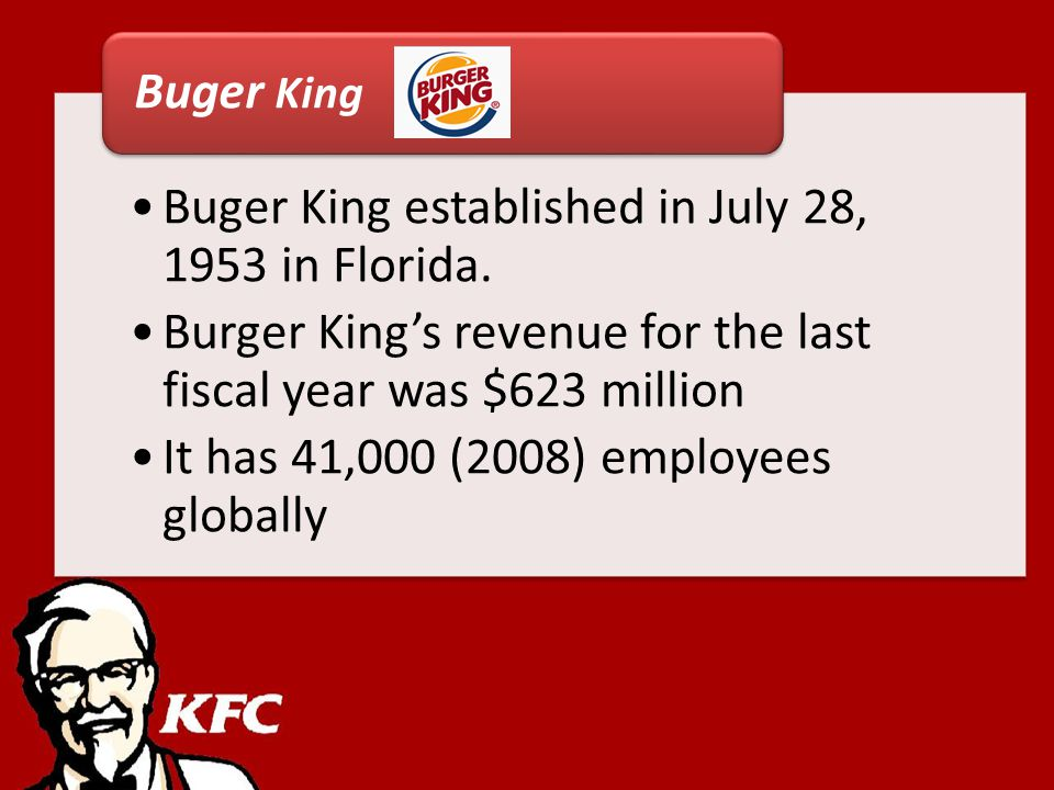 Buger King established in July 28, 1953 in Florida. Burger Kings revenue for the last fiscal year was $623 million It has 41,000 (2008) employees glob
