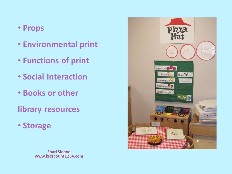 Shari Sloane www.kidscount1234.com Props Environmental print Functions of print Social interaction Books or other library resources Storage