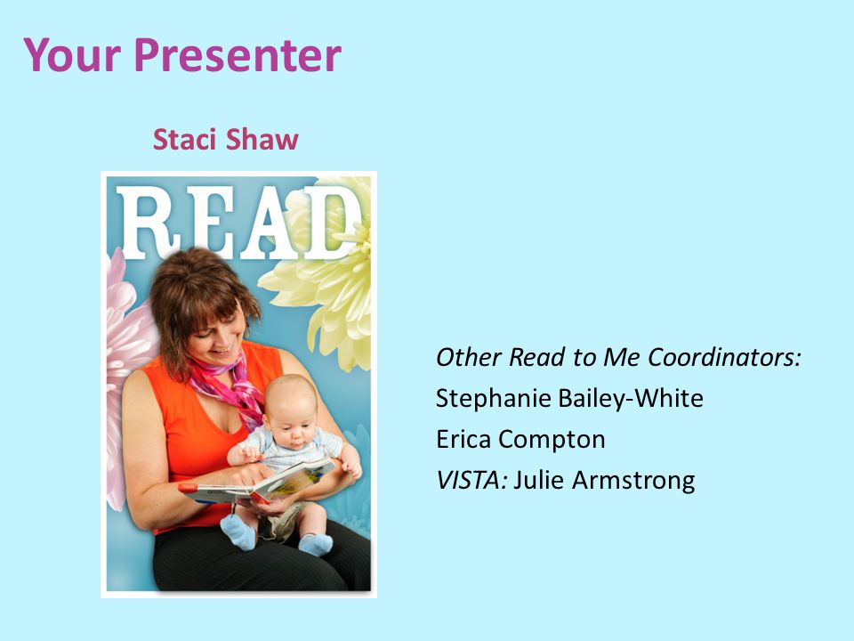 Your Presenter Staci Shaw Other Read to Me Coordinators: Stephanie Bailey-White Erica Compton VISTA: Julie Armstrong