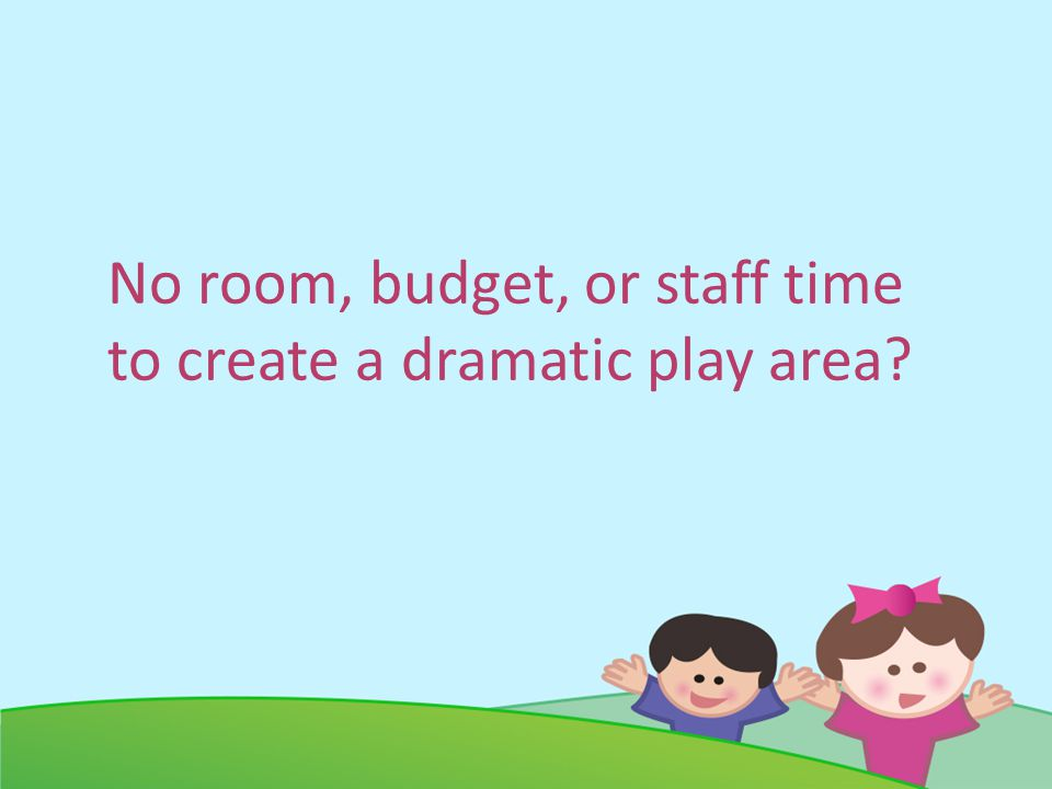 No room, budget, or staff time to create a dramatic play area?