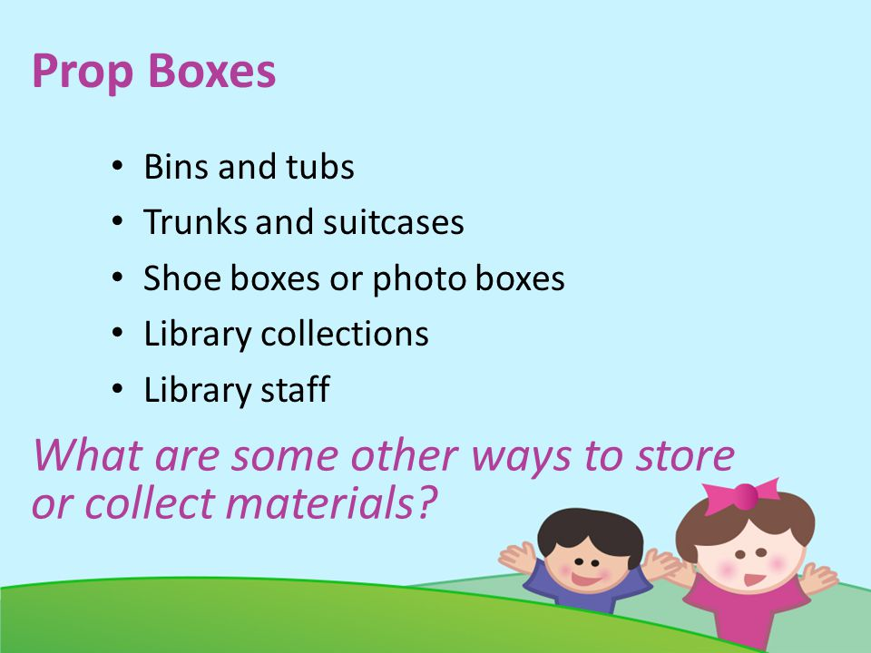 Prop Boxes Bins and tubs Trunks and suitcases Shoe boxes or photo boxes Library collections Library staff What are some other ways to store or collect materials?