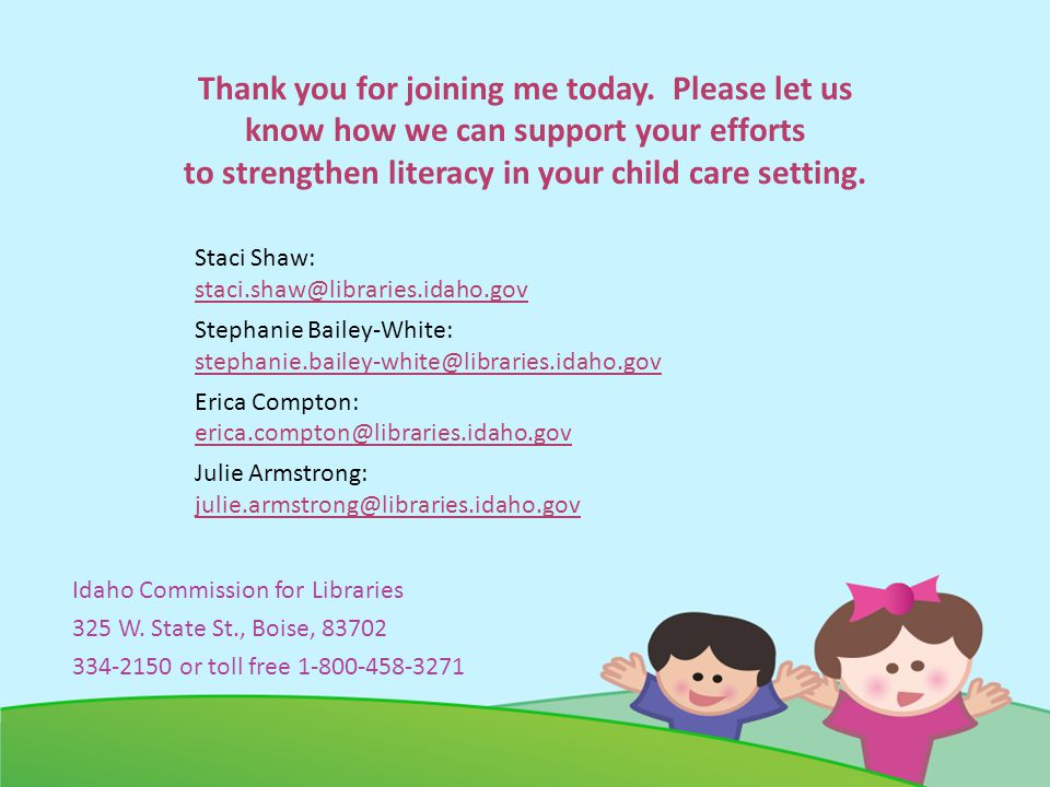 Thank you for joining me today. Please let us know how we can support your efforts to strengthen literacy in your child care setting. Staci Shaw: stac