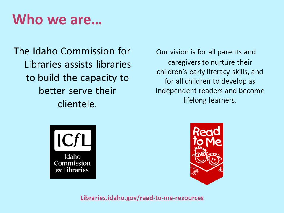 Who we are… The Idaho Commission for Libraries assists libraries to build the capacity to better serve their clientele. Our vision is for all parents