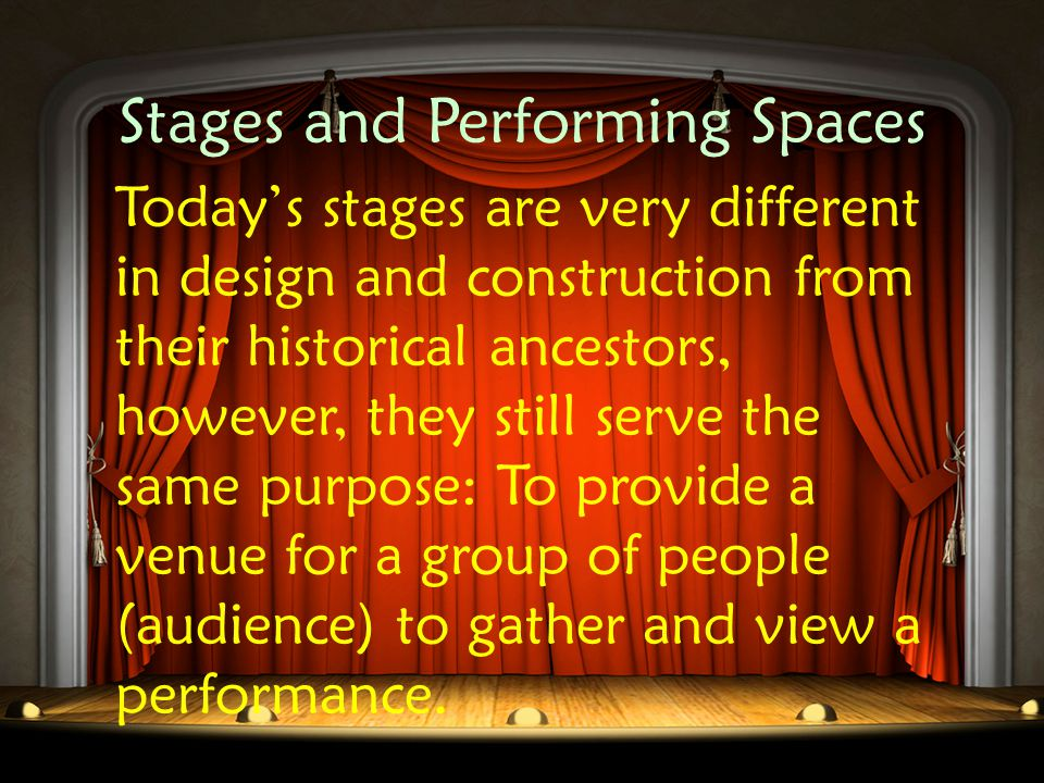 Stages and Performing Spaces The STAGE, which is often a raised platform, serves as a performing space for actors, and a focal point for the members of the audience.
