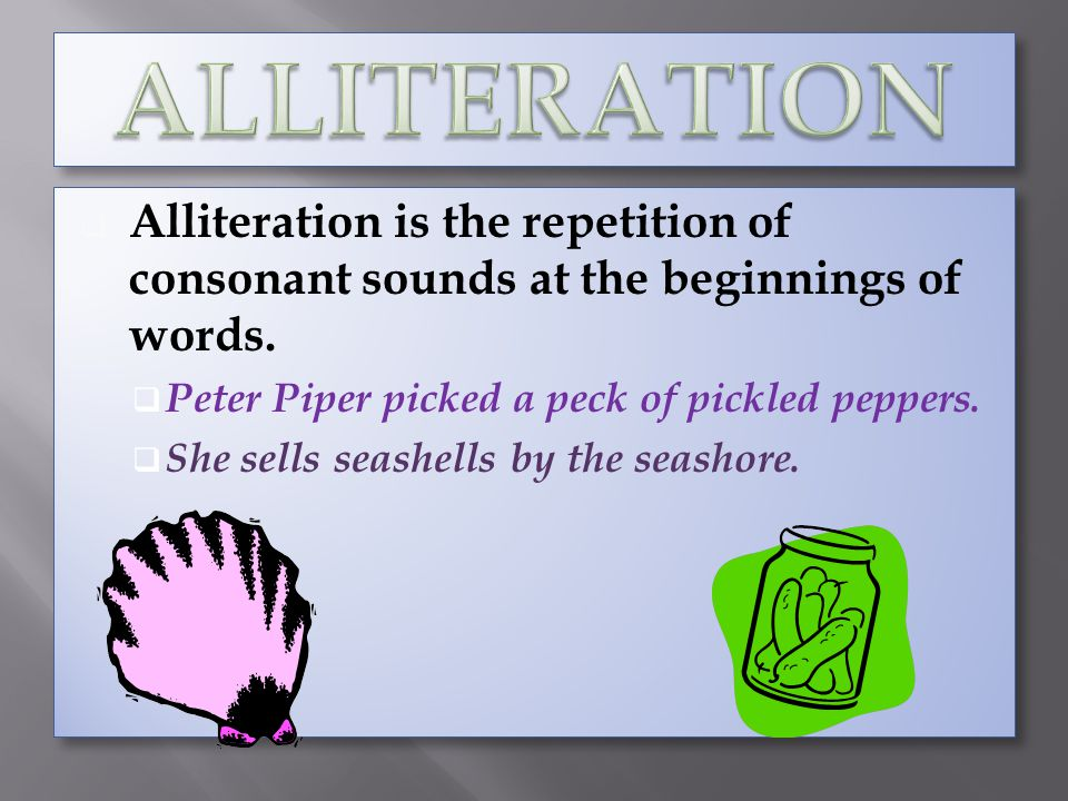 Alliteration is the repetition of consonant sounds at the beginnings of words. Peter Piper picked a peck of pickled peppers. She sells seashells by th