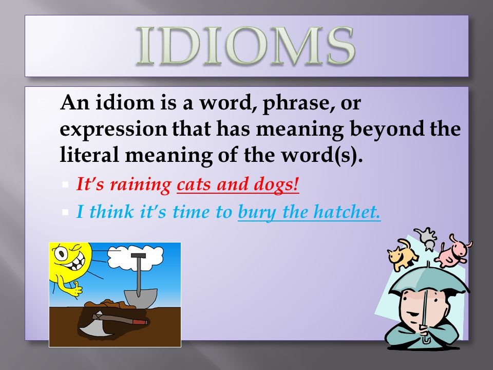An idiom is a word, phrase, or expression that has meaning beyond the literal meaning of the word(s). Its raining cats and dogs! I think its time to b