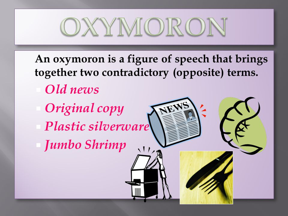An oxymoron is a figure of speech that brings together two contradictory (opposite) terms. Old news Original copy Plastic silverware Jumbo Shrimp An o