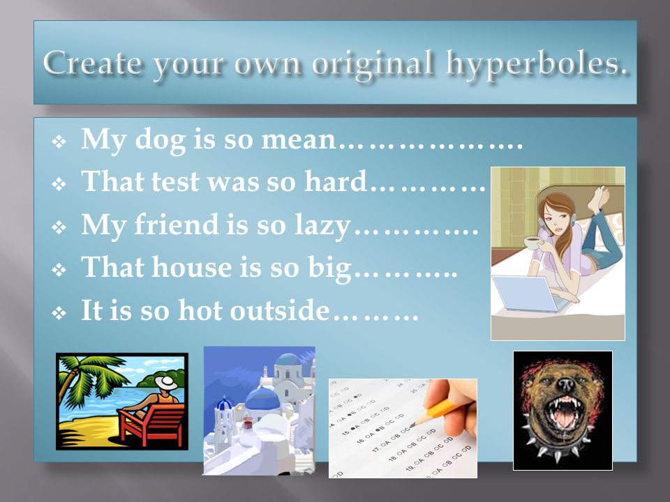 My dog is so mean………………. That test was so hard…………….. My friend is so lazy…………. That house is so big……….. It is so hot outside………