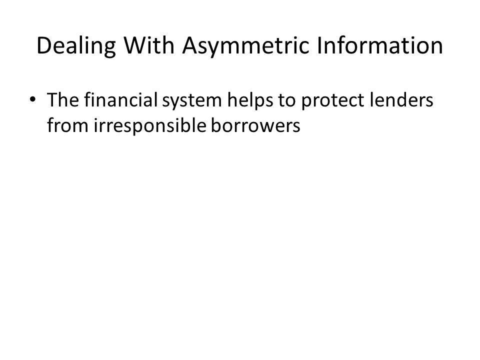 Dealing With Asymmetric Information The financial system helps to protect lenders from irresponsible borrowers