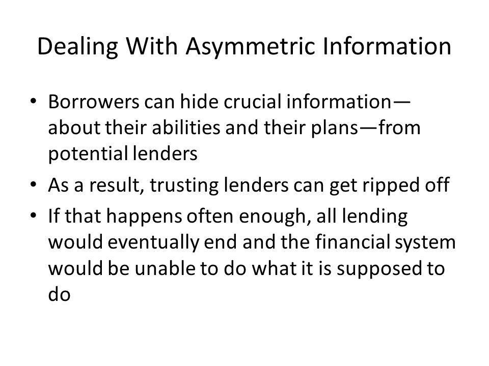 Dealing With Asymmetric Information Borrowers can hide crucial information about their abilities and their plansfrom potential lenders As a result, trusting lenders can get ripped off If that happens often enough, all lending would eventually end and the financial system would be unable to do what it is supposed to do