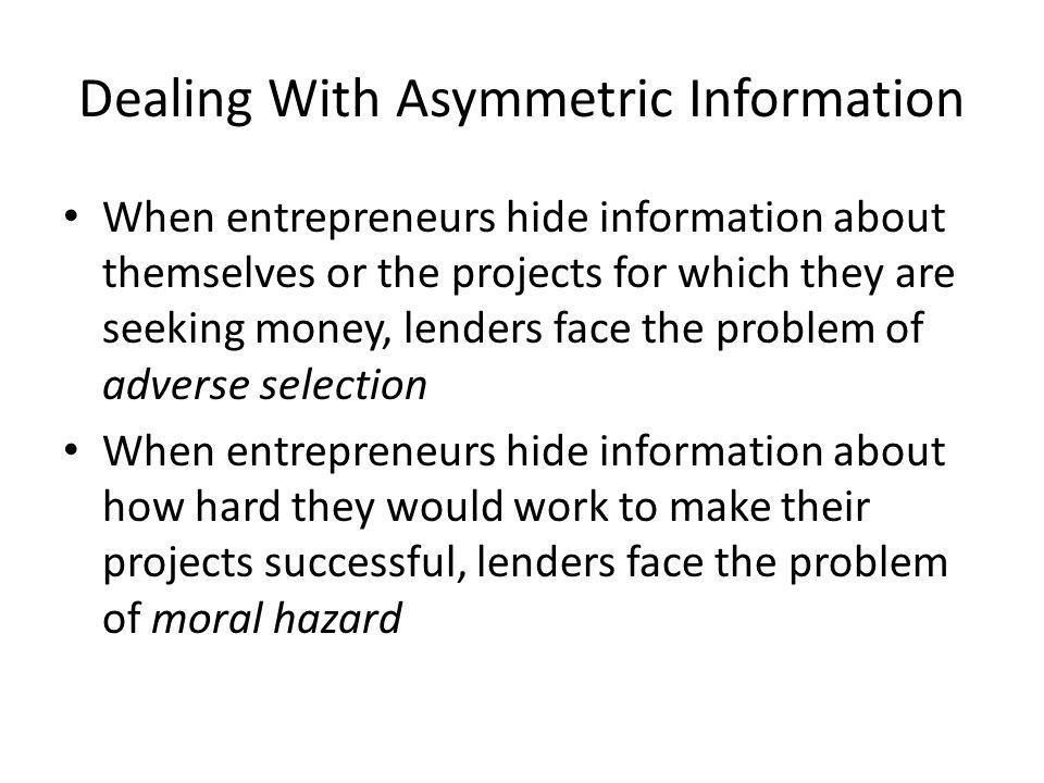 Dealing With Asymmetric Information When entrepreneurs hide information about themselves or the projects for which they are seeking money, lenders face the problem of adverse selection When entrepreneurs hide information about how hard they would work to make their projects successful, lenders face the problem of moral hazard