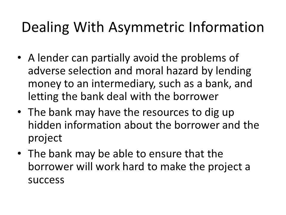 Dealing With Asymmetric Information A lender can partially avoid the problems of adverse selection and moral hazard by lending money to an intermediary, such as a bank, and letting the bank deal with the borrower The bank may have the resources to dig up hidden information about the borrower and the project The bank may be able to ensure that the borrower will work hard to make the project a success