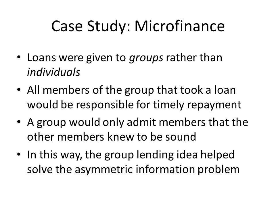Case Study: Microfinance Loans were given to groups rather than individuals All members of the group that took a loan would be responsible for timely repayment A group would only admit members that the other members knew to be sound In this way, the group lending idea helped solve the asymmetric information problem
