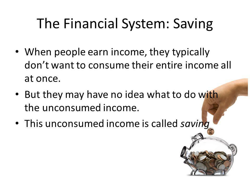The Financial System: Saving When people earn income, they typically dont want to consume their entire income all at once.