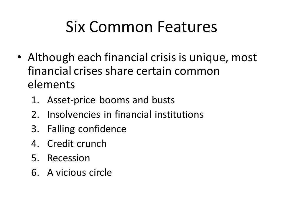 Six Common Features Although each financial crisis is unique, most financial crises share certain common elements 1.Asset-price booms and busts 2.Insolvencies in financial institutions 3.Falling confidence 4.Credit crunch 5.Recession 6.A vicious circle