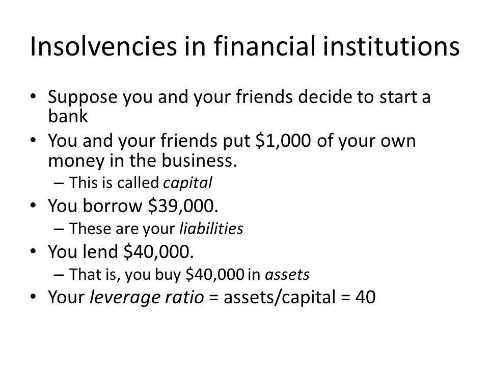 Insolvencies in financial institutions Suppose you and your friends decide to start a bank You and your friends put $1,000 of your own money in the business.
