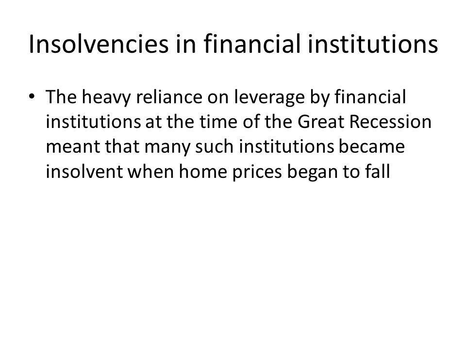 Insolvencies in financial institutions The heavy reliance on leverage by financial institutions at the time of the Great Recession meant that many such institutions became insolvent when home prices began to fall
