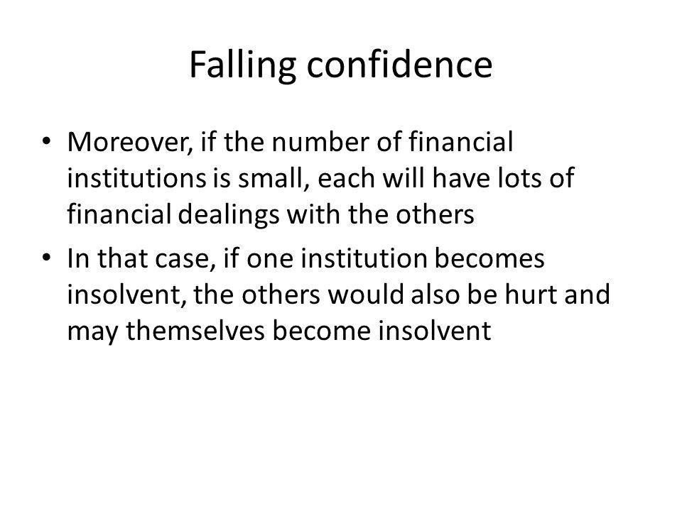 Falling confidence Moreover, if the number of financial institutions is small, each will have lots of financial dealings with the others In that case, if one institution becomes insolvent, the others would also be hurt and may themselves become insolvent