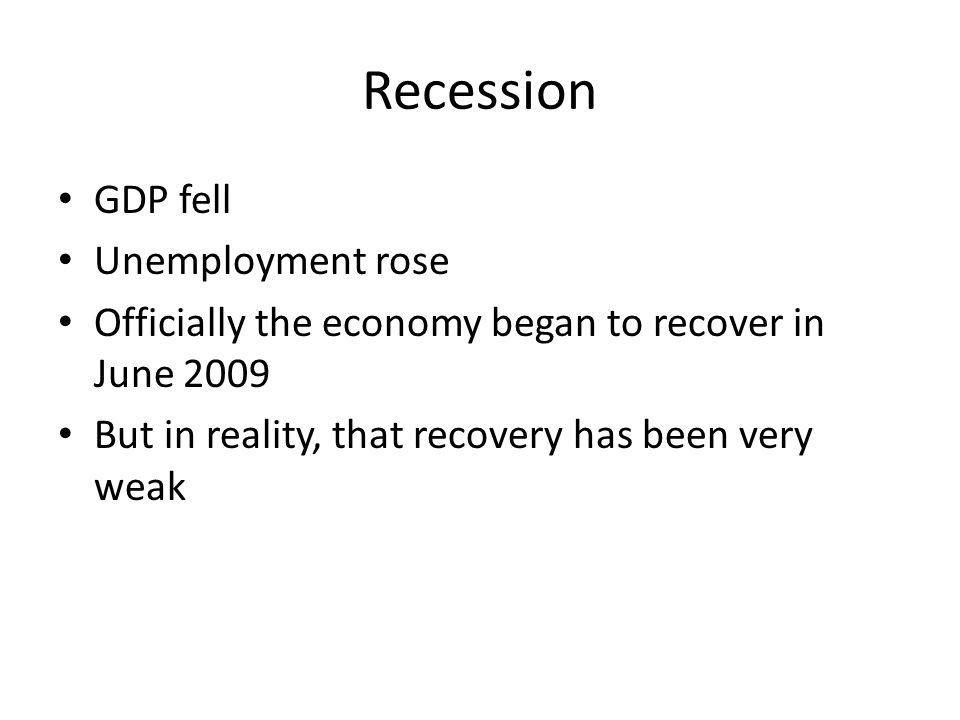 Recession GDP fell Unemployment rose Officially the economy began to recover in June 2009 But in reality, that recovery has been very weak