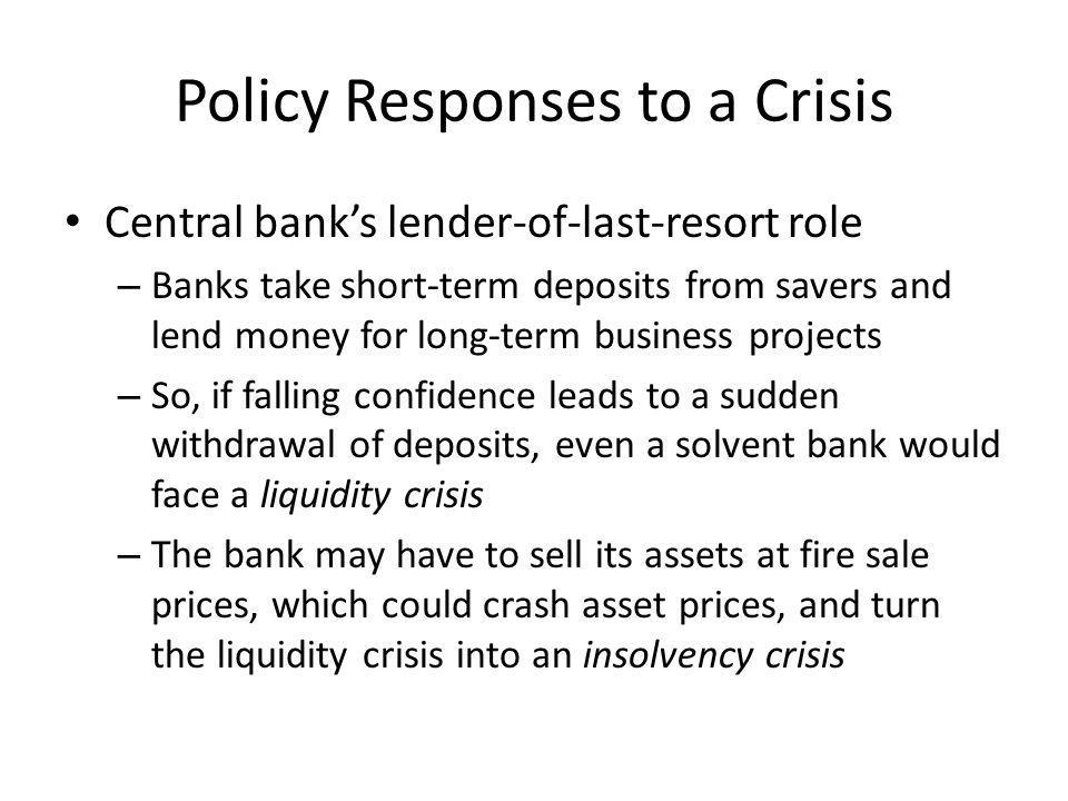 Policy Responses to a Crisis Central banks lender-of-last-resort role – Banks take short-term deposits from savers and lend money for long-term business projects – So, if falling confidence leads to a sudden withdrawal of deposits, even a solvent bank would face a liquidity crisis – The bank may have to sell its assets at fire sale prices, which could crash asset prices, and turn the liquidity crisis into an insolvency crisis