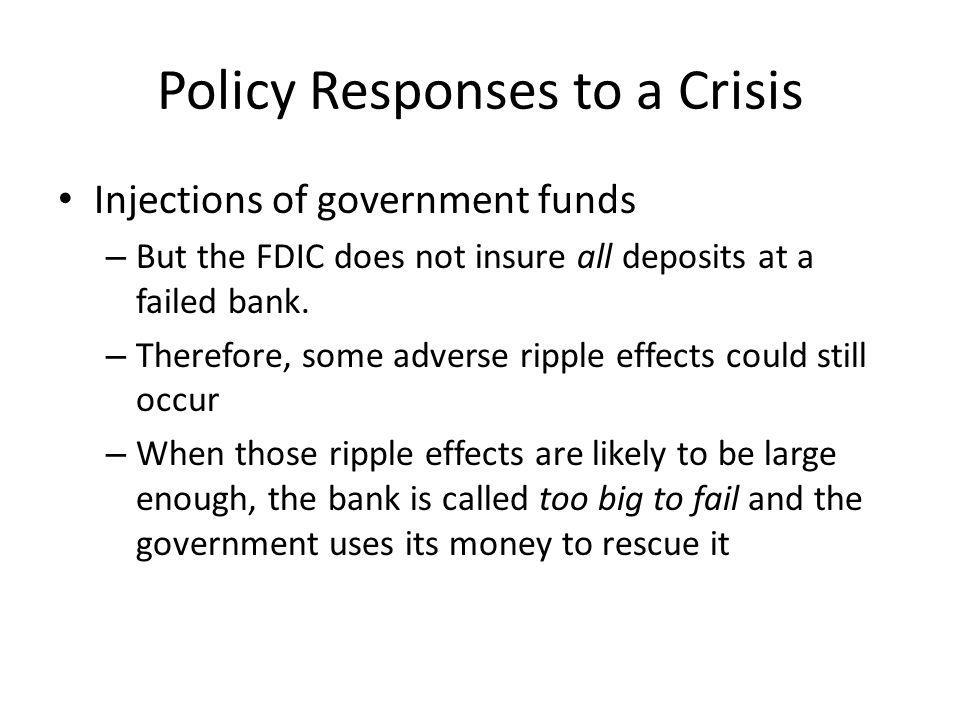 Policy Responses to a Crisis Injections of government funds – But the FDIC does not insure all deposits at a failed bank.