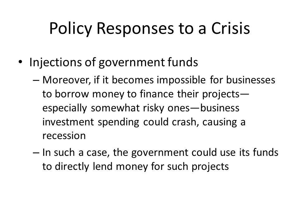 Policy Responses to a Crisis Injections of government funds – Moreover, if it becomes impossible for businesses to borrow money to finance their projects especially somewhat risky onesbusiness investment spending could crash, causing a recession – In such a case, the government could use its funds to directly lend money for such projects