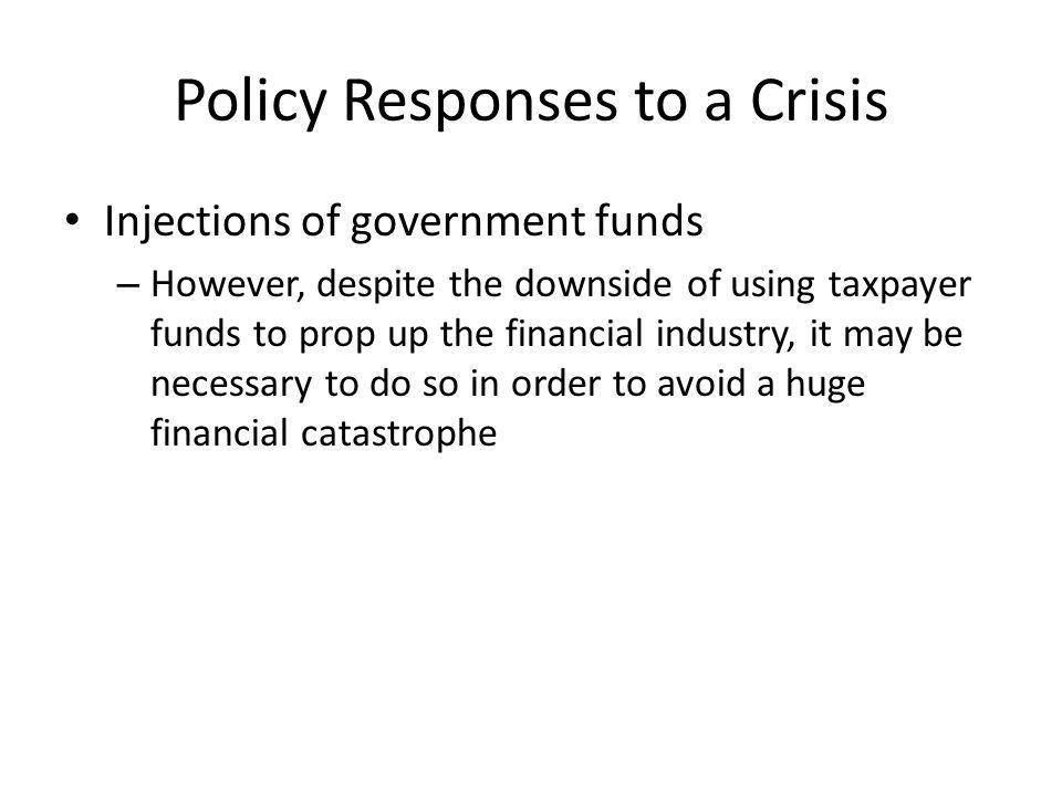 Policy Responses to a Crisis Injections of government funds – However, despite the downside of using taxpayer funds to prop up the financial industry, it may be necessary to do so in order to avoid a huge financial catastrophe